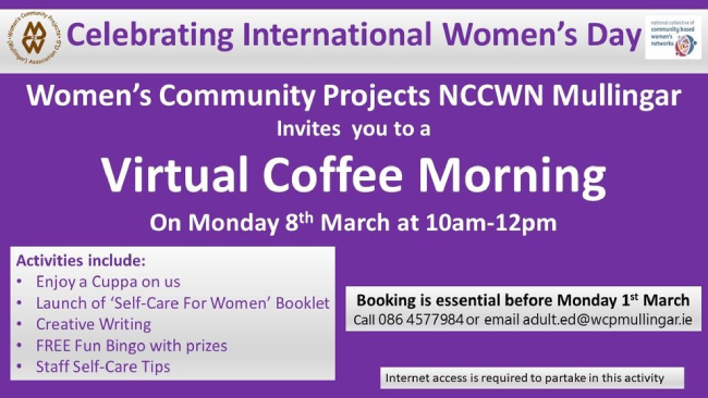 We are celebrating International Women's Day virtually this year and we would love if you could join us for a 'Virtual Coffee Morning' with lots of fun activities on offer. Open to everyone. Call 086 4577984/0449344301 or email adult.ed@wcpmullingar.ie for details